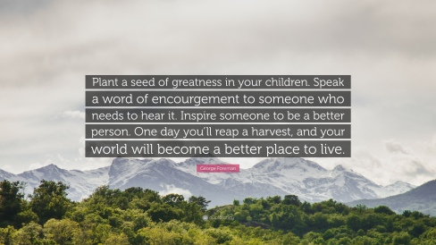 316763-george-foreman-quote-plant-a-seed-of-greatness-in-your-children-1